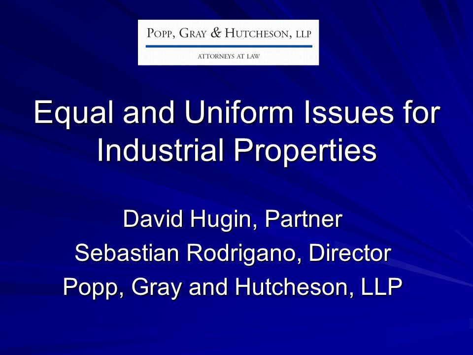 Equal and Uniform Issues for Industrial Properties David Hugin, Partner Sebastian Rodrigano, Director Popp, Gray and Hutcheson, LLP