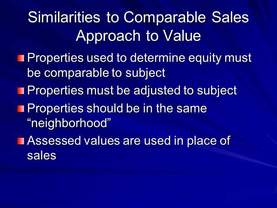 Similarities to Comparable Sales Approach to Value Properties used to determine equity must be comparable to subject Properties must be adjusted to subject Properties should be in the same neighborhood Assessed values are used in place of sales