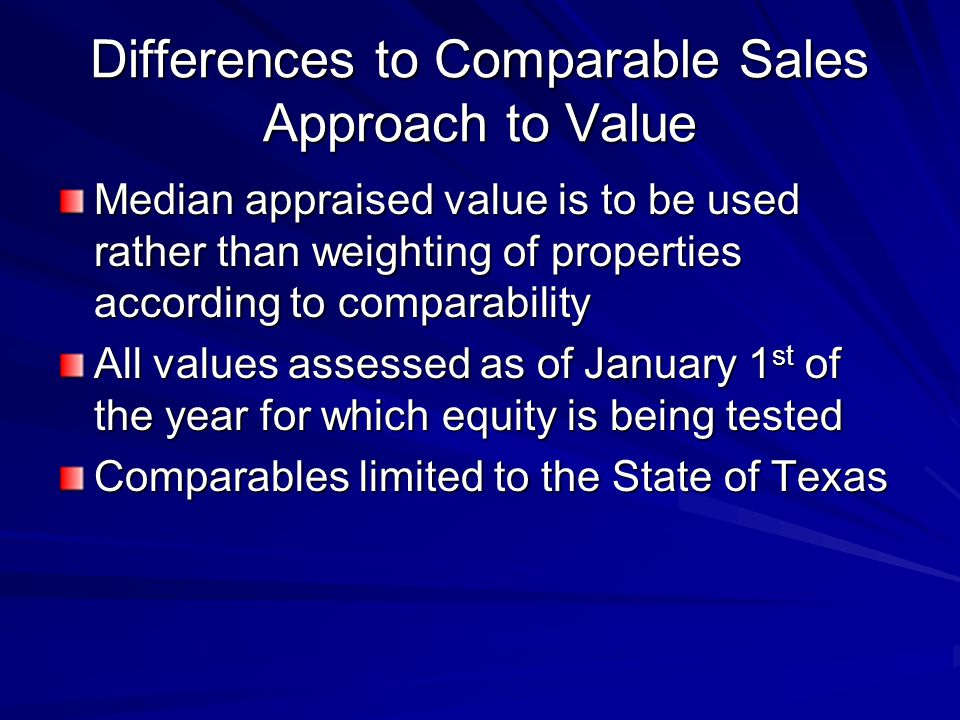 Differences to Comparable Sales Approach to Value Median appraised value is to be used rather than weighting of properties according to comparability All values assessed as of January 1 st of the year for which equity is being tested Comparables limited to the State of Texas