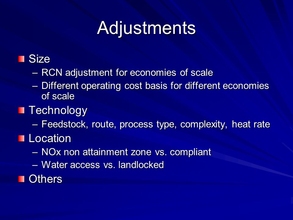 Adjustments Size –RCN adjustment for economies of scale –Different operating cost basis for different economies of scale Technology –Feedstock, route, process type, complexity, heat rate Location –NOx non attainment zone vs.