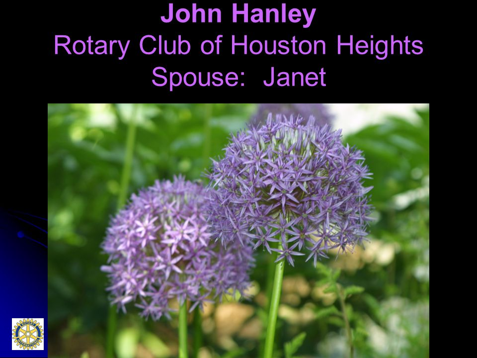 John Hanley Rotary Club of Houston Heights Spouse: Janet