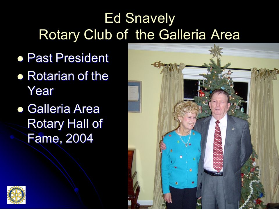 Ed Snavely Rotary Club of the Galleria Area Past President Past President Rotarian of the Year Rotarian of the Year Galleria Area Rotary Hall of Fame, 2004 Galleria Area Rotary Hall of Fame, 2004