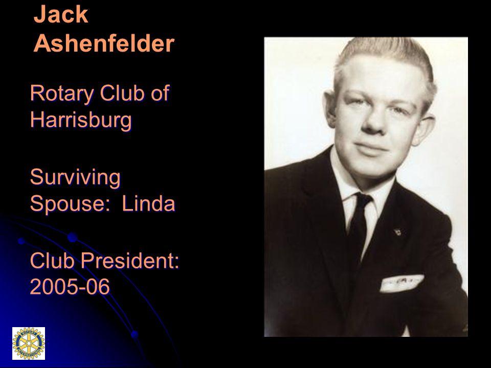 Jack Ashenfelder Rotary Club of Harrisburg Surviving Spouse: Linda Club President: 2005-06
