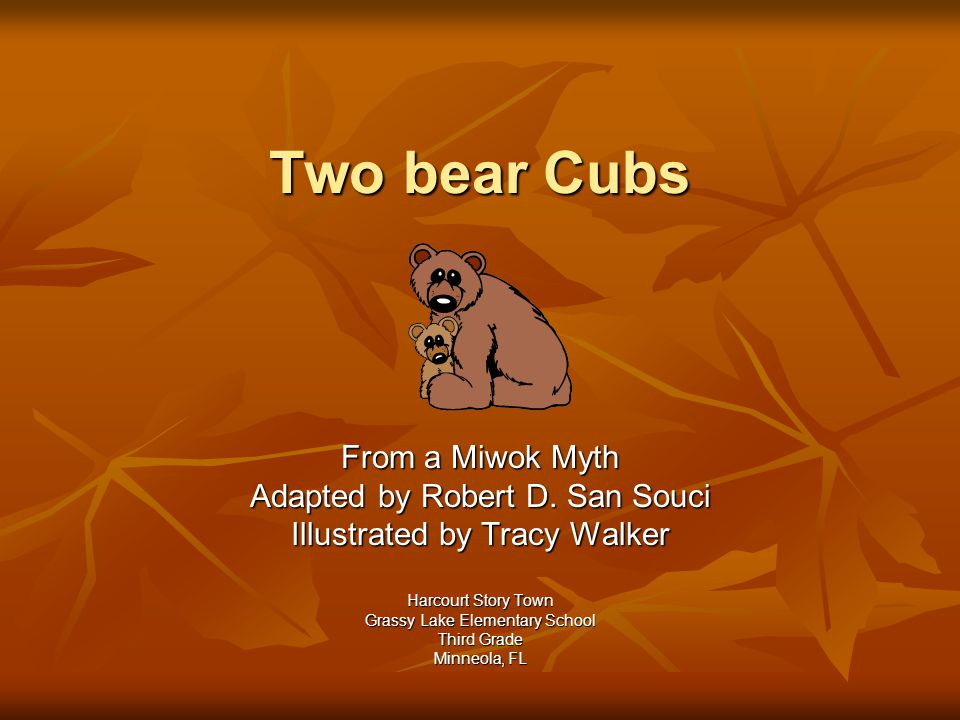 Two bear Cubs From a Miwok Myth Adapted by Robert D. San Souci Illustrated by Tracy Walker Harcourt Story Town Grassy Lake Elementary School Third Gra