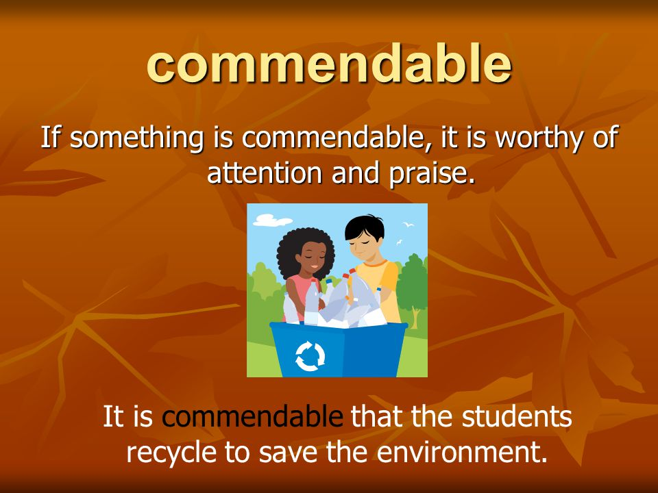 commendable If something is commendable, it is worthy of attention and praise. It is commendable that the students recycle to save the environment.