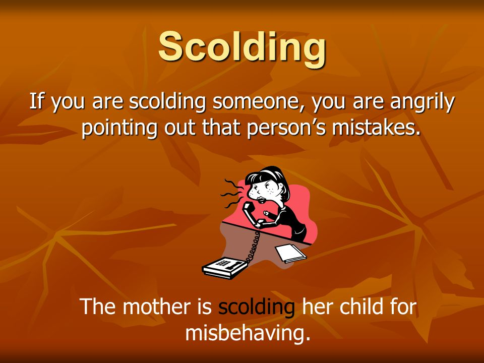 Scolding If you are scolding someone, you are angrily pointing out that person's mistakes. The mother is scolding her child for misbehaving.
