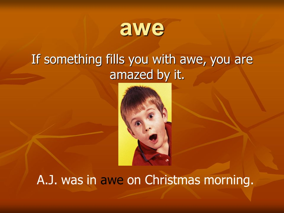 awe If something fills you with awe, you are amazed by it. A.J. was in awe on Christmas morning.