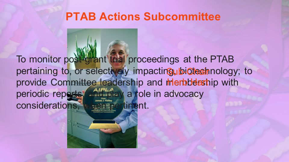 PTAB Actions Subcommittee To monitor post-grant trial proceedings at the PTAB pertaining to, or selectively impacting, biotechnology; to provide Commi