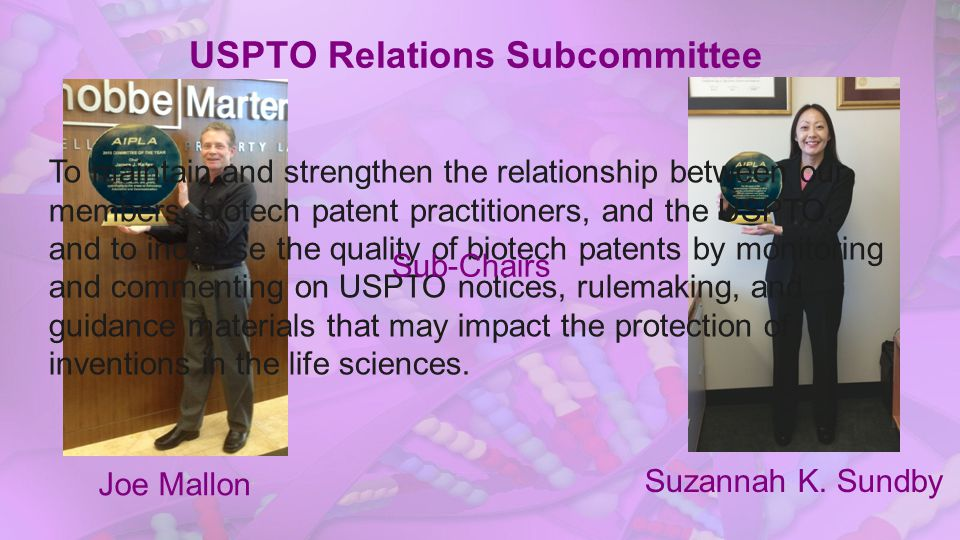 USPTO Relations Subcommittee To maintain and strengthen the relationship between our members, biotech patent practitioners, and the USPTO, and to increase the quality of biotech patents by monitoring and commenting on USPTO notices, rulemaking, and guidance materials that may impact the protection of inventions in the life sciences.