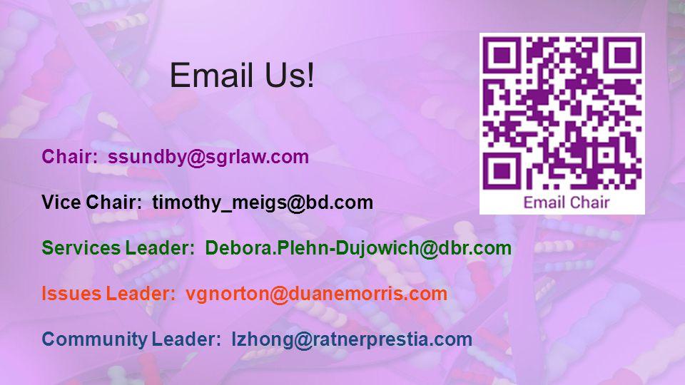 Email Us! Chair: ssundby@sgrlaw.com Vice Chair: timothy_meigs@bd.com Services Leader: Debora.Plehn-Dujowich@dbr.com Issues Leader: vgnorton@duanemorri