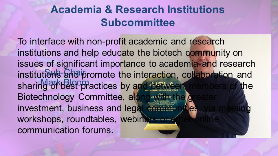 Academia & Research Institutions Subcommittee To interface with non-profit academic and research institutions and help educate the biotech community on issues of significant importance to academia and research institutions and promote the interaction, collaboration and sharing of best practices by and between members of the Biotechnology Committee, along with the greater investment, business and legal communities, via meeting workshops, roundtables, webinars or other online communication forums.