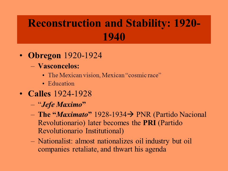 Reconstruction and Stability: 1920- 1940 Obregon 1920-1924 –Vasconcelos: The Mexican vision, Mexican cosmic race Education Calles 1924-1928 – Jefe Maximo –The Maximato 1928-1934  PNR (Partido Nacional Revolutionario) later becomes the PRI (Partido Revolutionario Institutional) –Nationalist: almost nationalizes oil industry but oil companies retaliate, and thwart his agenda