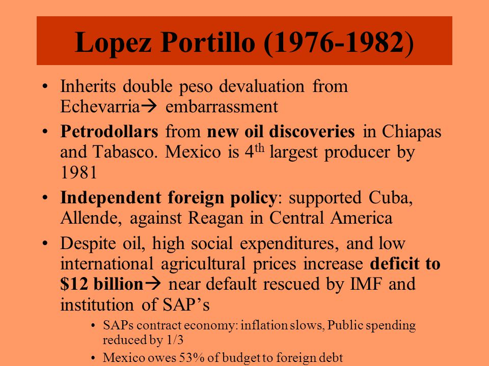 Lopez Portillo (1976-1982) Inherits double peso devaluation from Echevarria  embarrassment Petrodollars from new oil discoveries in Chiapas and Tabasco.