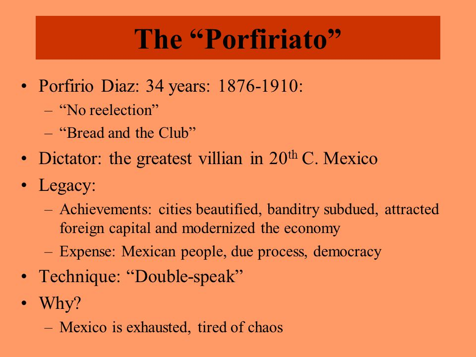 The Porfiriato Porfirio Diaz: 34 years: 1876-1910: – No reelection – Bread and the Club Dictator: the greatest villian in 20 th C.
