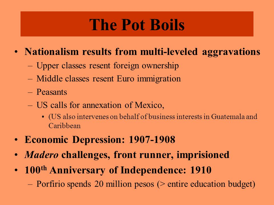 The Pot Boils Nationalism results from multi-leveled aggravations –Upper classes resent foreign ownership –Middle classes resent Euro immigration –Peasants –US calls for annexation of Mexico, (US also intervenes on behalf of business interests in Guatemala and Caribbean Economic Depression: 1907-1908 Madero challenges, front runner, imprisioned 100 th Anniversary of Independence: 1910 –Porfirio spends 20 million pesos (> entire education budget)