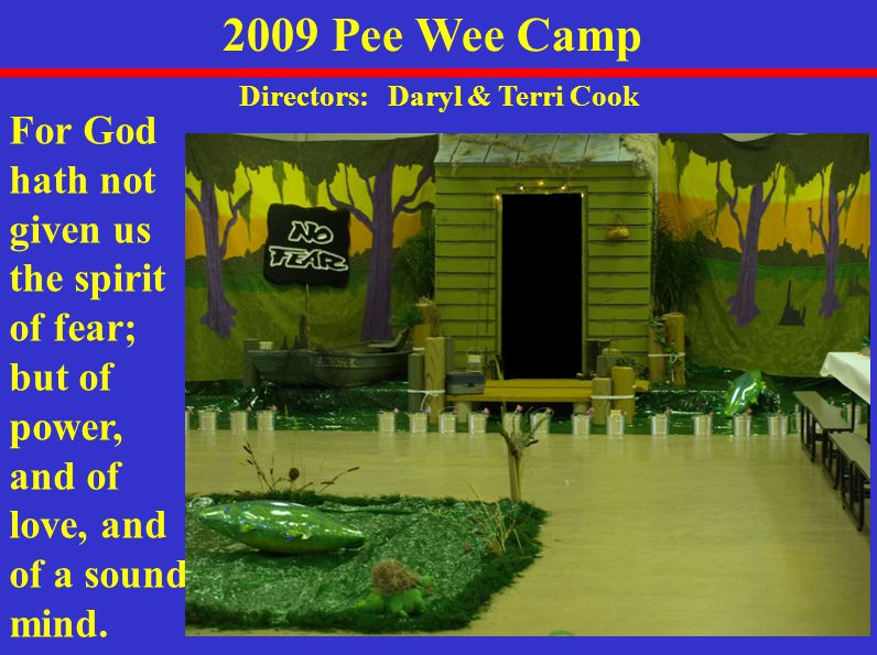 2009 Pee Wee Camp Directors: Daryl & Terri Cook For God hath not given us the spirit of fear; but of power, and of love, and of a sound mind.