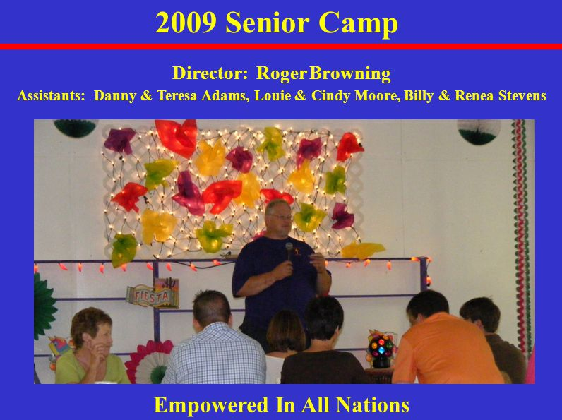 2009 Senior Camp Empowered In All Nations Director: Roger Browning Assistants: Danny & Teresa Adams, Louie & Cindy Moore, Billy & Renea Stevens