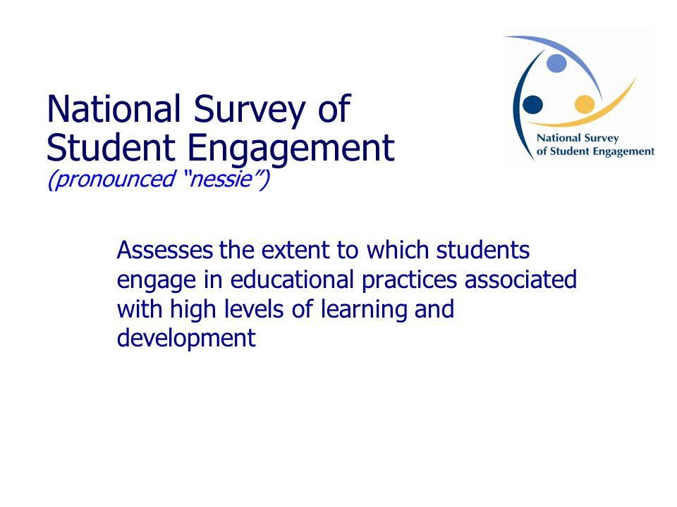 National Survey of Student Engagement (pronounced nessie ) Assesses the extent to which students engage in educational practices associated with high levels of learning and development