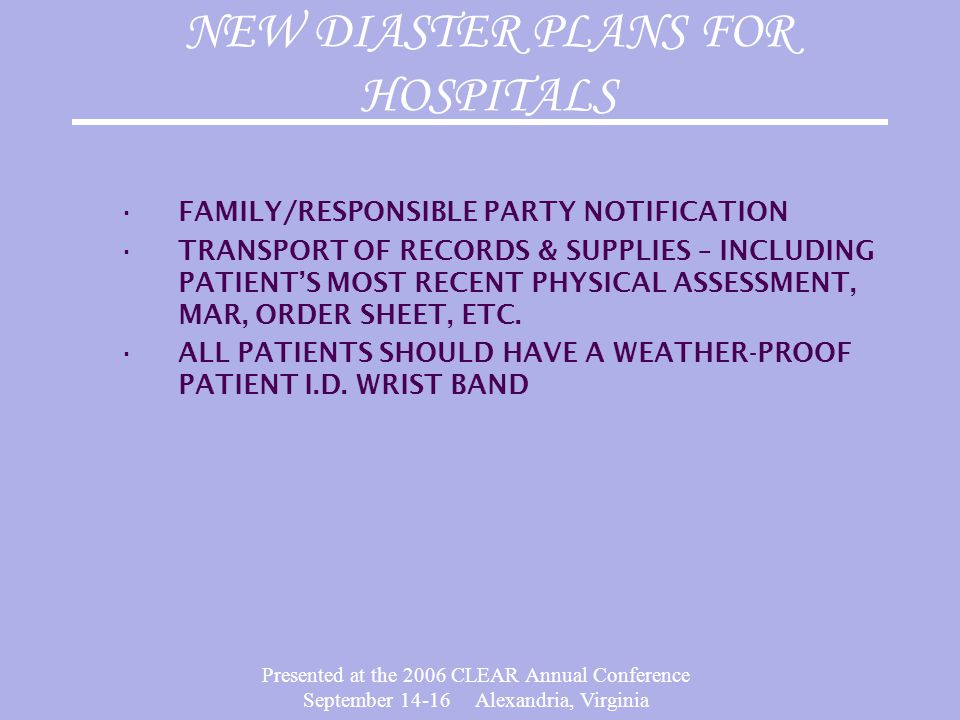 Presented at the 2006 CLEAR Annual Conference September 14-16 Alexandria, Virginia NEW DIASTER PLANS FOR HOSPITALS ∙FAMILY/RESPONSIBLE PARTY NOTIFICAT