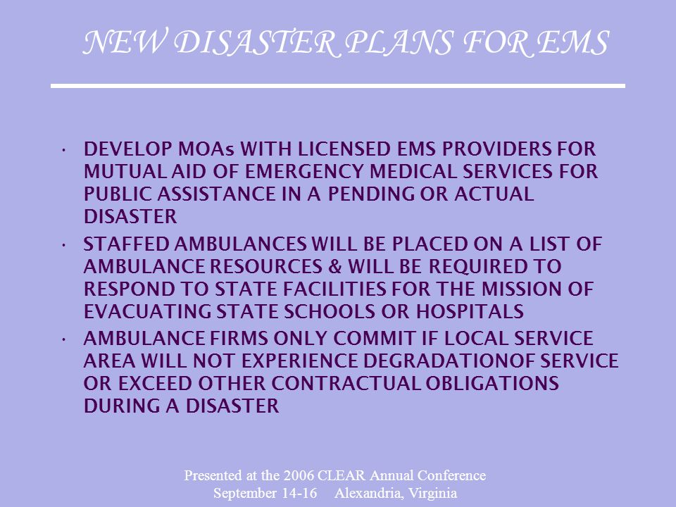 Presented at the 2006 CLEAR Annual Conference September 14-16 Alexandria, Virginia NEW DISASTER PLANS FOR EMS DEVELOP MOAs WITH LICENSED EMS PROVIDERS
