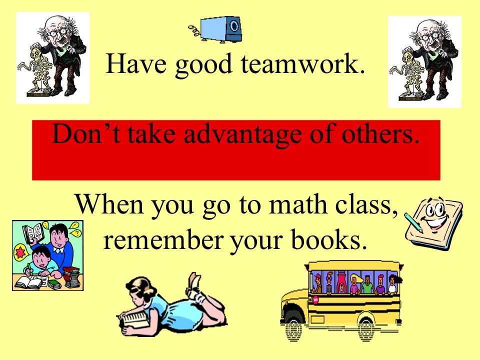 Have good teamwork. Don't take advantage of others. When you go to math class, remember your books.