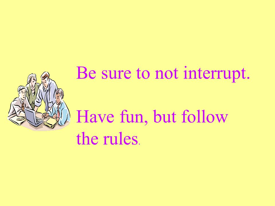 Be sure to not interrupt. Have fun, but follow the rules.
