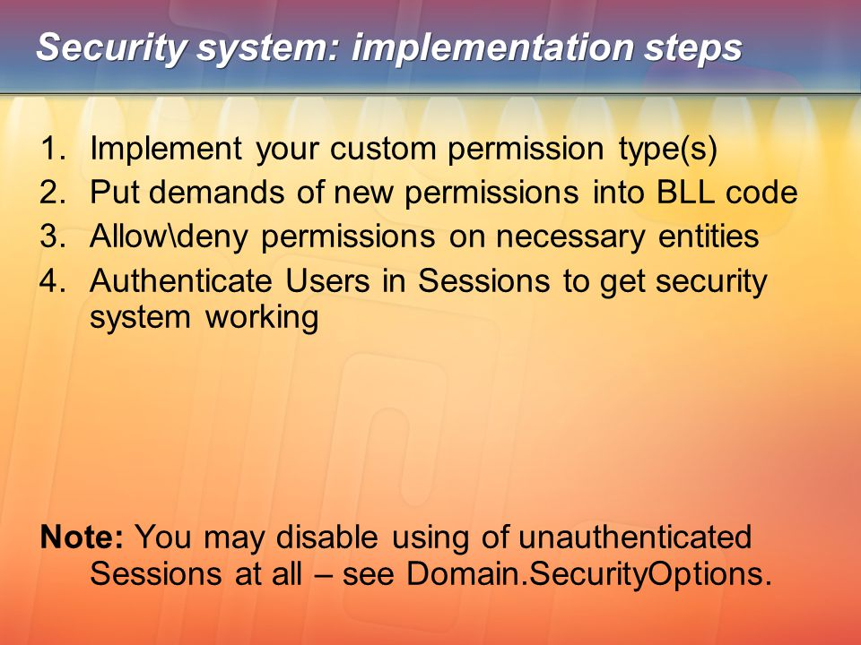 Security system: implementation steps 1.Implement your custom permission type(s) 2.Put demands of new permissions into BLL code 3.Allow\deny permissio