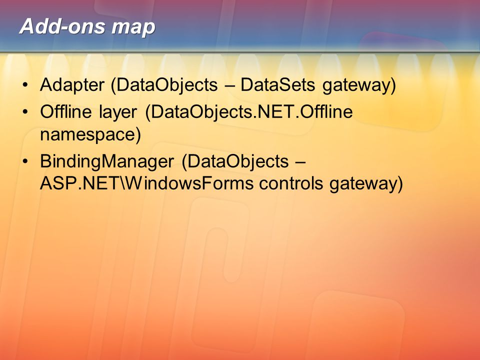 Add-ons map Adapter (DataObjects – DataSets gateway) Offline layer (DataObjects.NET.Offline namespace) BindingManager (DataObjects – ASP.NET\WindowsFo