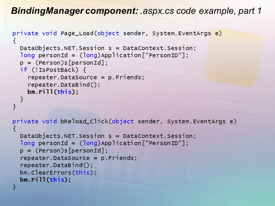 BindingManager component:.aspx.cs code example, part 1 private void Page_Load(object sender, System.EventArgs e) { DataObjects.NET.Session s = DataCon