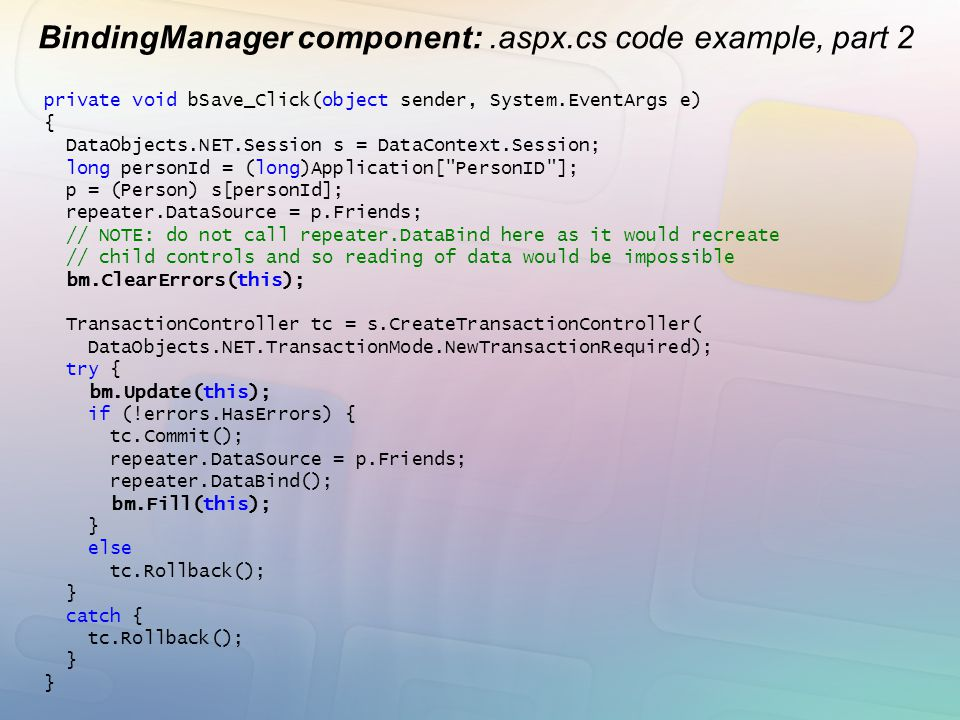 BindingManager component:.aspx.cs code example, part 2 private void bSave_Click(object sender, System.EventArgs e) { DataObjects.NET.Session s = DataC