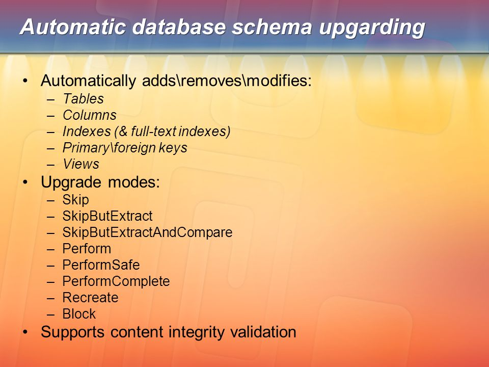 Automatic database schema upgarding Automatically adds\removes\modifies: –Tables –Columns –Indexes (& full-text indexes) –Primary\foreign keys –Views