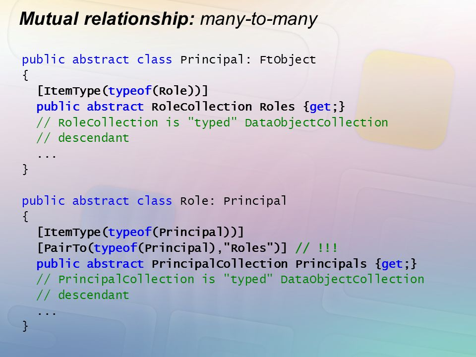 Mutual relationship: many-to-many public abstract class Principal: FtObject { [ItemType(typeof(Role))] public abstract RoleCollection Roles {get;} //