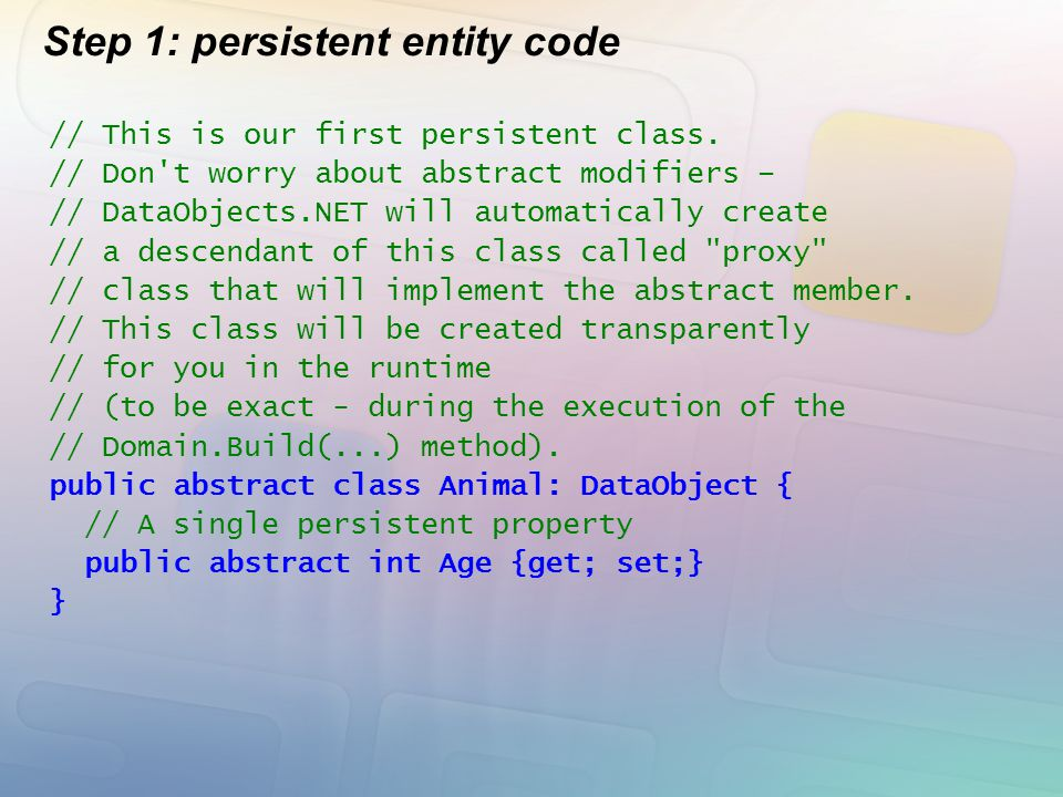 Step 1: persistent entity code // This is our first persistent class. // Don't worry about abstract modifiers – // DataObjects.NET will automatically