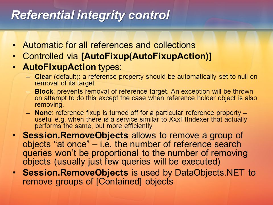 Referential integrity control Automatic for all references and collections Controlled via [AutoFixup(AutoFixupAction)] AutoFixupAction types: –Clear (