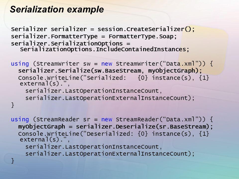 Serialization example Serializer serializer = session.CreateSerializer(); serializer.FormatterType = FormatterType.Soap; serializer.SerializationOptions = SerializationOptions.IncludeContainedInstances; using (StreamWriter sw = new StreamWriter( Data.xml )) { serializer.Serialize(sw.BaseStream, myObjectGraph); Console.WriteLine( Serialized: {0} instance(s), {1} external(s). , serializer.LastOperationInstanceCount, serializer.LastOperationExternalInstanceCount); } using (StreamReader sr = new StreamReader( Data.xml )) { myObjectGraph = serializer.Deserialize(sr.BaseStream); Console.WriteLine( Deserialized: {0} instance(s), {1} external(s). , serializer.LastOperationInstanceCount, serializer.LastOperationExternalInstanceCount); }