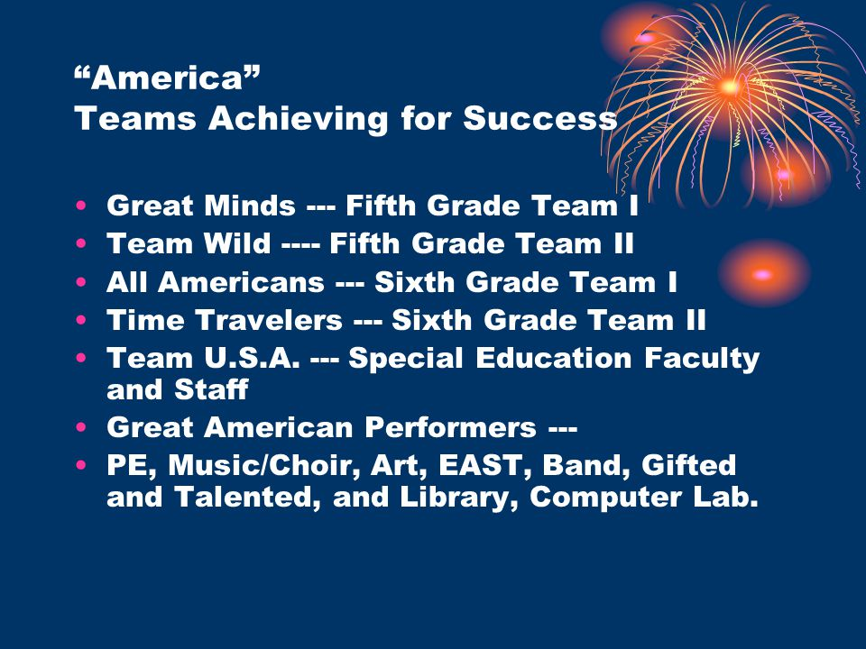 America Teams Achieving for Success Great Minds --- Fifth Grade Team I Team Wild ---- Fifth Grade Team II All Americans --- Sixth Grade Team I Time Travelers --- Sixth Grade Team II Team U.S.A.