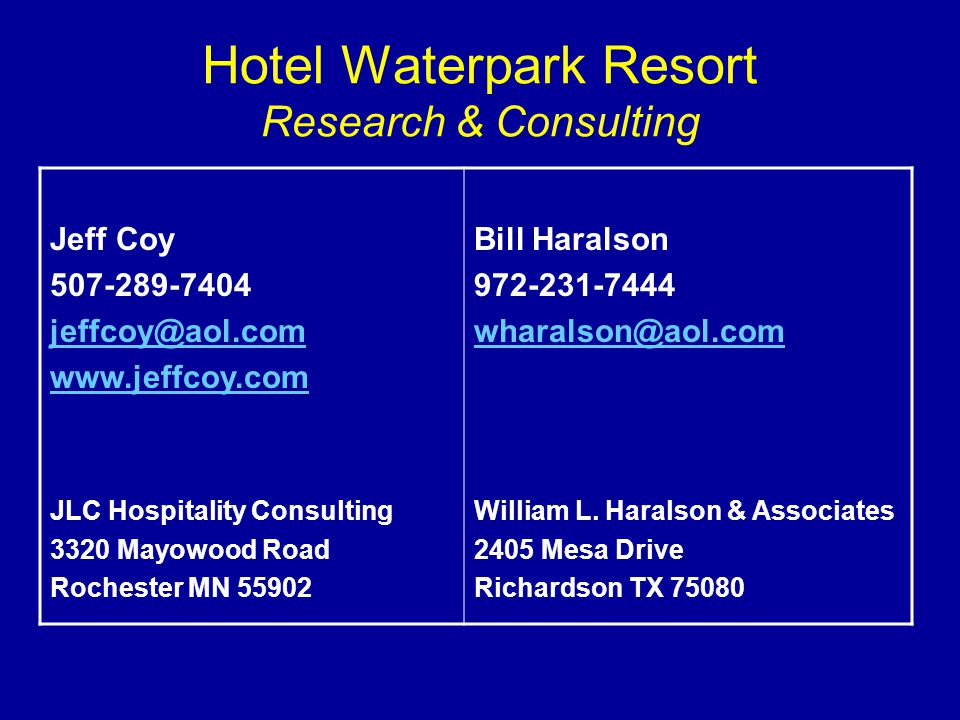 Hotel Waterpark Resort Research & Consulting Jeff Coy 507-289-7404 jeffcoy@aol.com www.jeffcoy.com JLC Hospitality Consulting 3320 Mayowood Road Rochester MN 55902 Bill Haralson 972-231-7444 wharalson@aol.com William L.