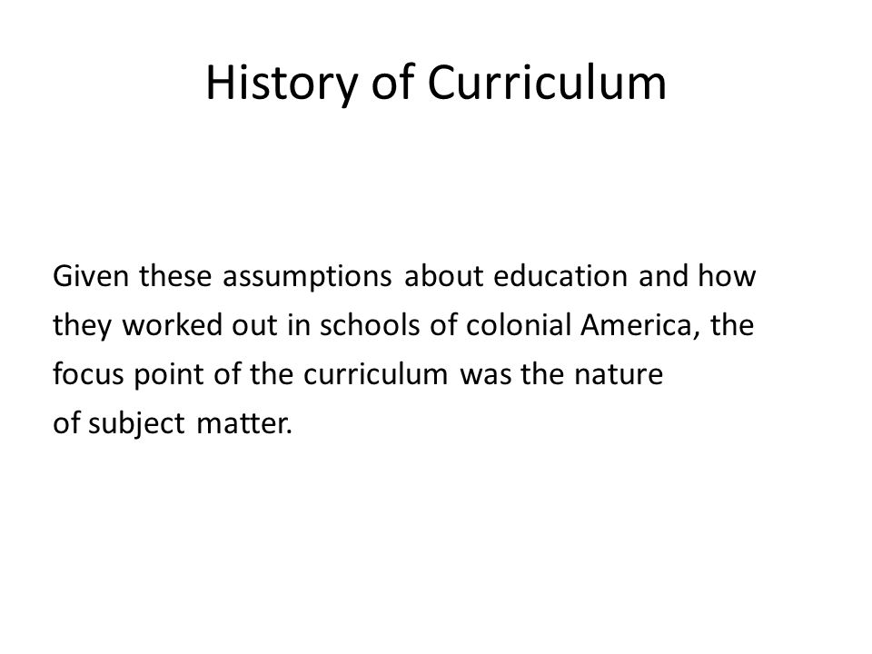 History of Curriculum Given these assumptions about education and how they worked out in schools of colonial America, the focus point of the curriculum was the nature of subject matter.