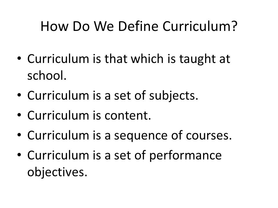 How Do We Define Curriculum. Curriculum is that which is taught at school.