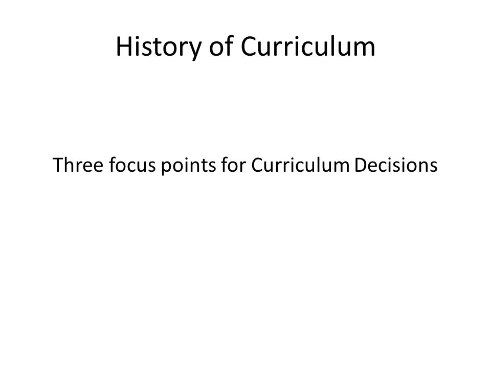 History of Curriculum Three focus points for Curriculum Decisions
