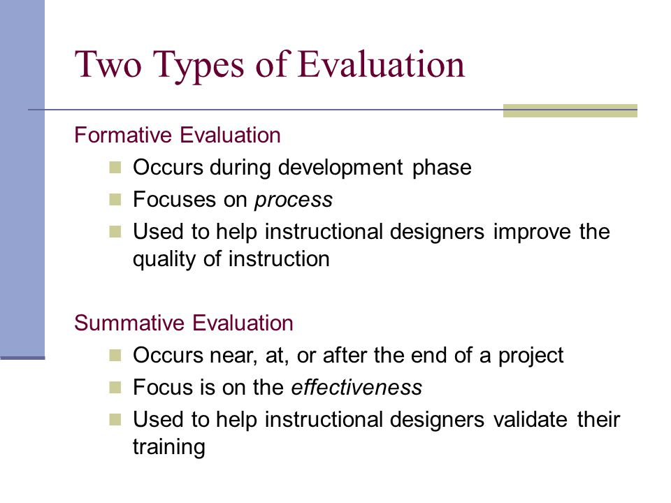 Two Types of Evaluation Formative Evaluation Occurs during development phase Focuses on process Used to help instructional designers improve the quali