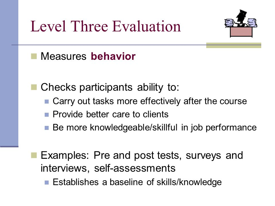 Measures behavior Checks participants ability to: Carry out tasks more effectively after the course Provide better care to clients Be more knowledgeab