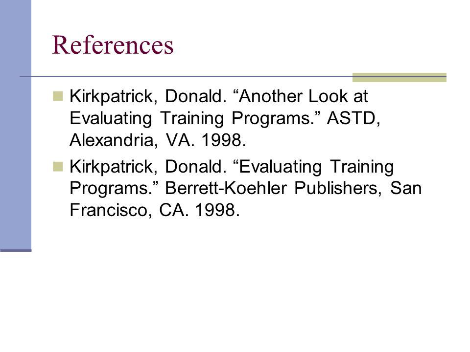 "References Kirkpatrick, Donald. ""Another Look at Evaluating Training Programs."" ASTD, Alexandria, VA. 1998. Kirkpatrick, Donald. ""Evaluating Training"
