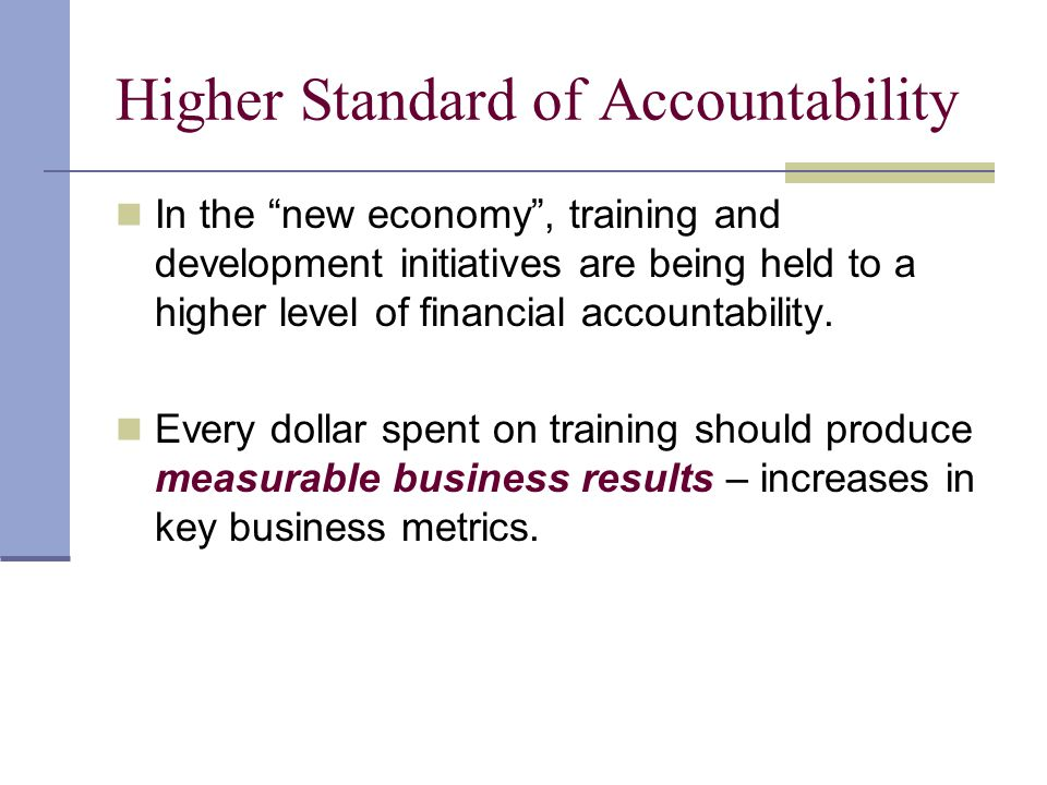 """Higher Standard of Accountability In the """"new economy"""", training and development initiatives are being held to a higher level of financial accountabil"""