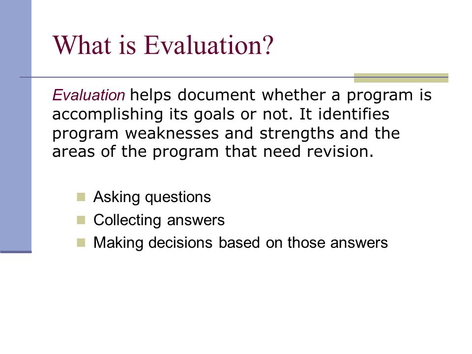 What is Evaluation. Evaluation helps document whether a program is accomplishing its goals or not.