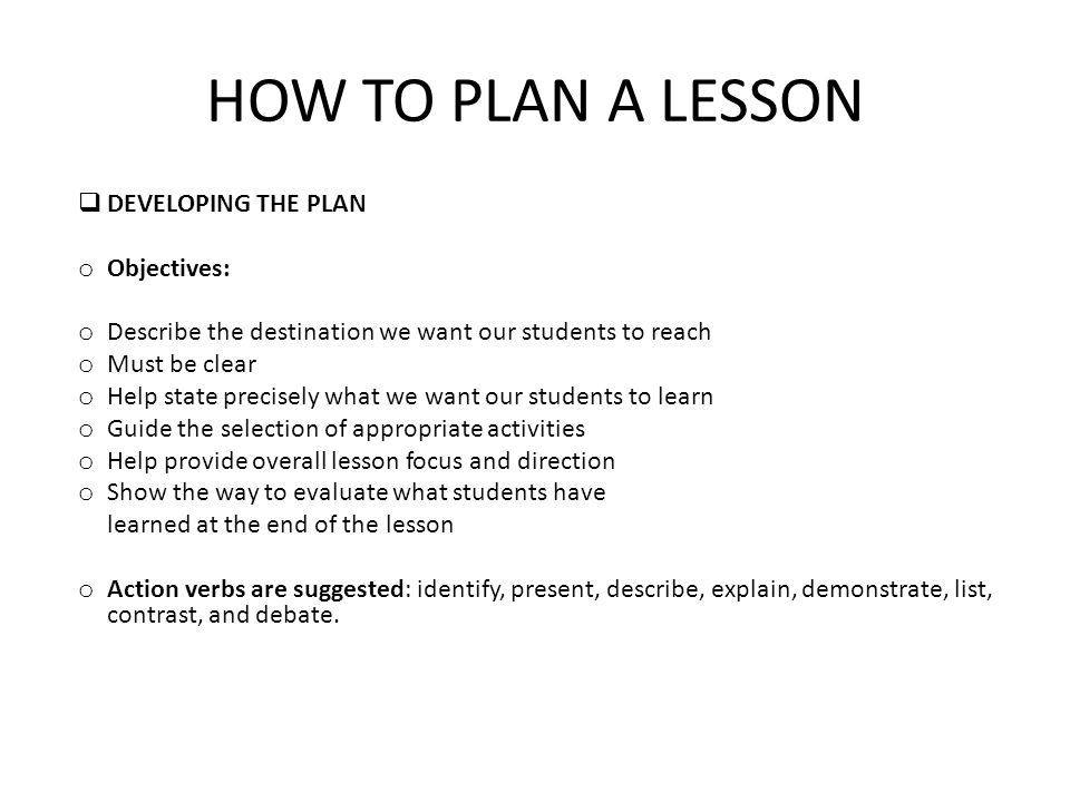 HOW TO PLAN A LESSON  STAGES o Perspective or opening: ask questions about previous activities, what was learned o Stimulation: Think about the coming activity, relate the activity to their lives, tell anecdotes, take into account background knowledge.