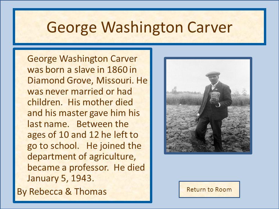 Return to Room George Washington Carver George Washington Carver was born a slave in 1860 in Diamond Grove, Missouri.