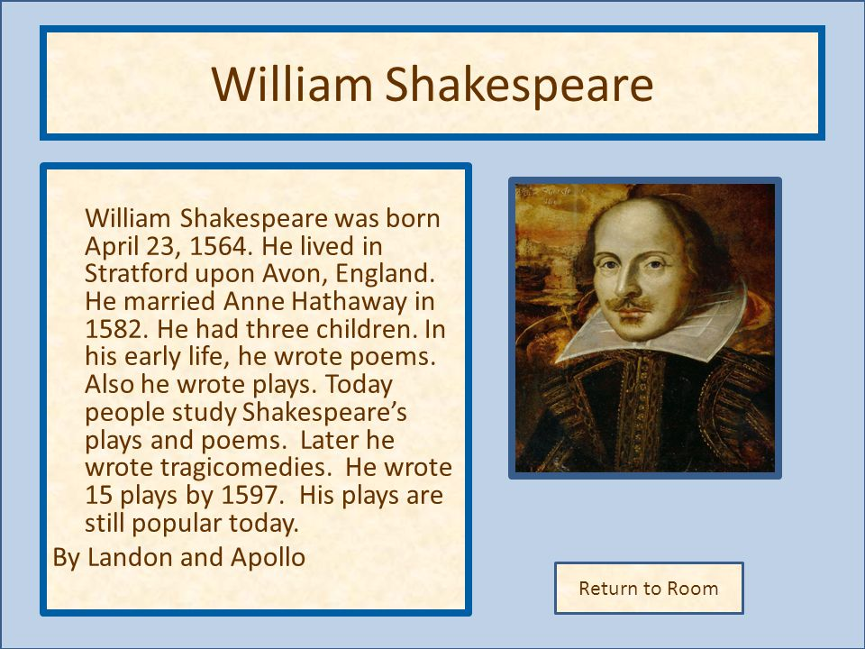Return to Room William Shakespeare William Shakespeare was born April 23, 1564. He lived in Stratford upon Avon, England. He married Anne Hathaway in