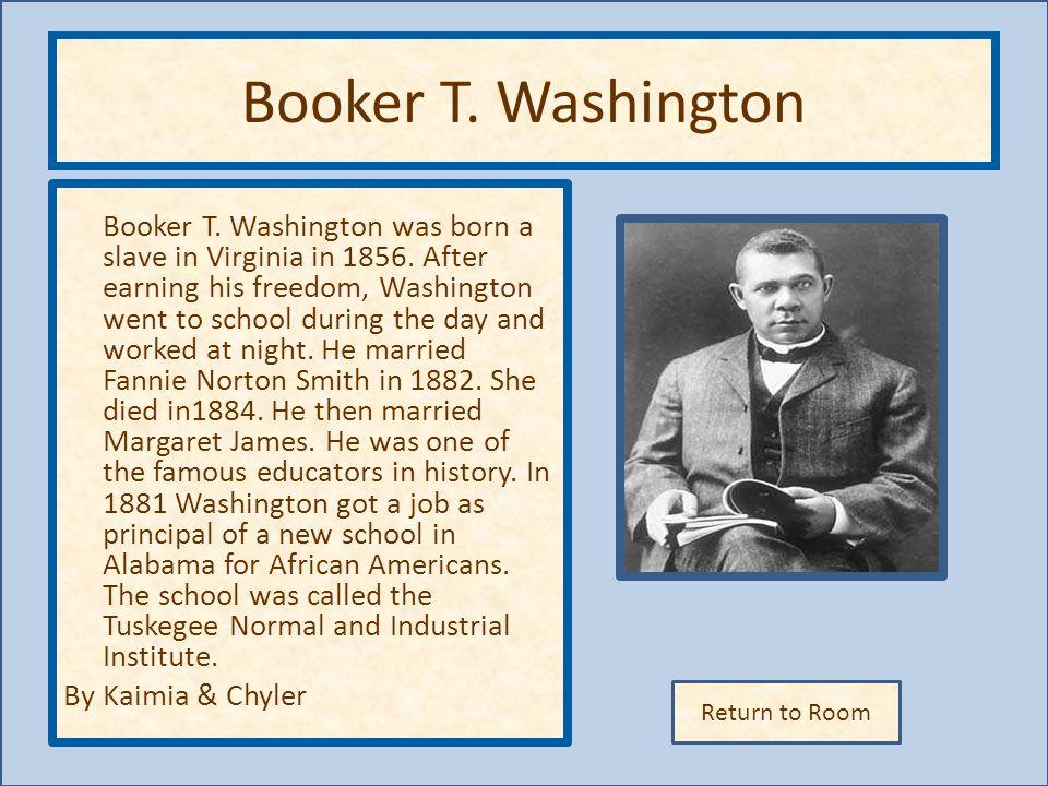 Return to Room Booker T.Washington Booker T. Washington was born a slave in Virginia in 1856.