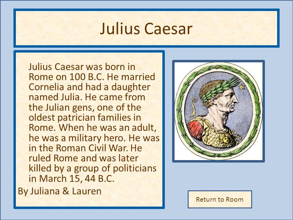 Return to Room Julius Caesar Julius Caesar was born in Rome on 100 B.C.